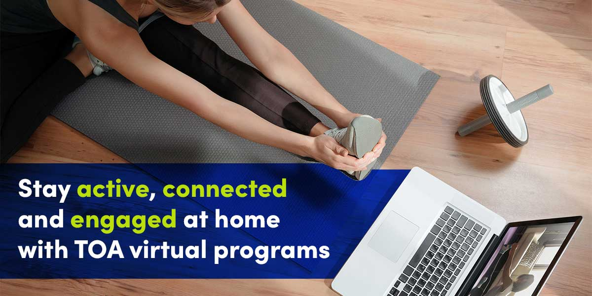 Stay active, connected and engaged at home with TOA virtual programs