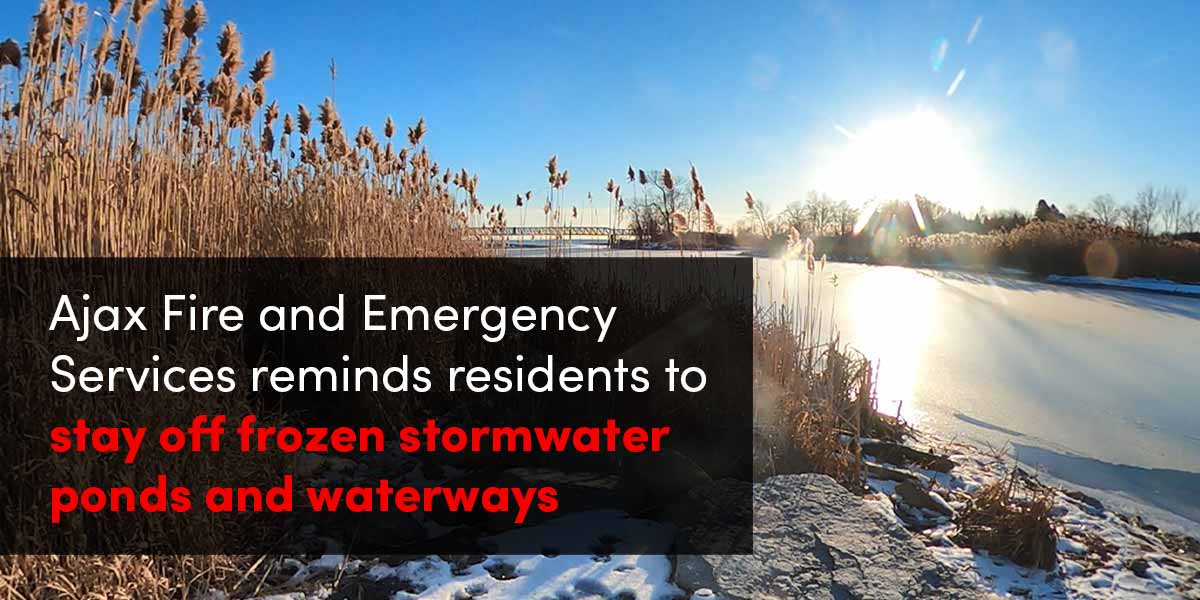 Ajax Fire and Emergency Services reminds residents to stay off frozen stormwater ponds and waterways